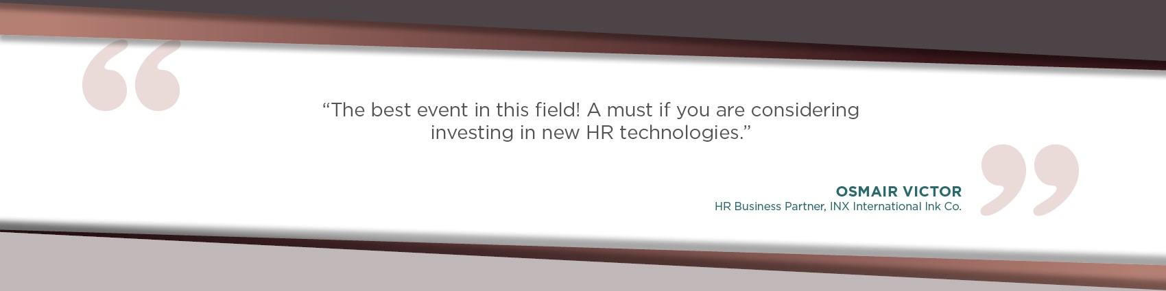 The best event in this field! A must if you are considering investing in new HR technologies.- Osmair Victor
