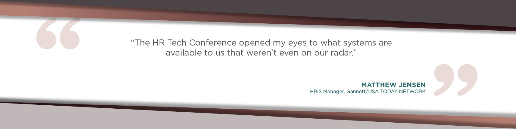The HR Tech Conference opened my eyes to what systems are available to us that weren't even on our radar. -Matthew Jensen