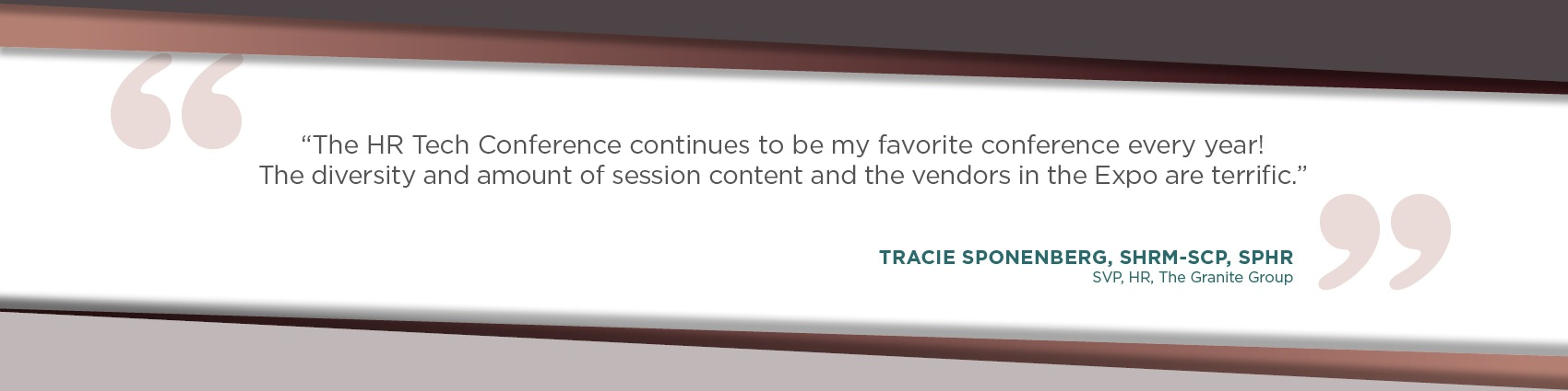 The HR Tech Conference continues to be my favorite conference every year! The diversity and amount of session content and the vendors in the Expo are terrific. - Tracie Sponenberg