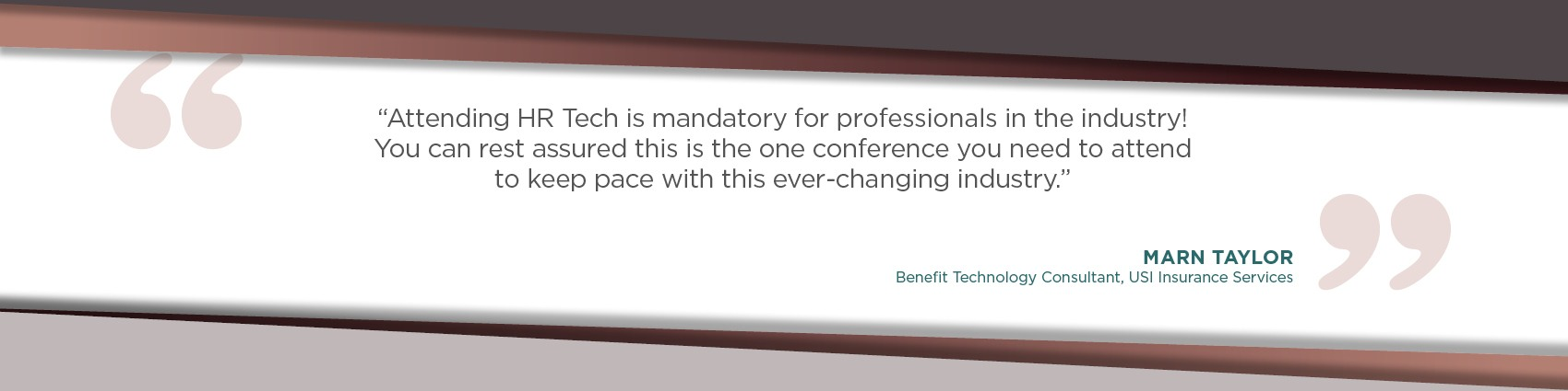 Attending HR Tech is mandatory for professionals in the industry! You can rest assured this is the one conference you need to attend to keep pace with this ever-changing industry. - Marn Taylor