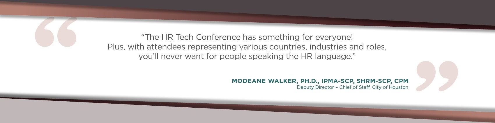The HR Tech Conference has something for everyone! Plus, with attendees representing various countries, industries and roles, you'll never want for people speaking the HR language. - Modeane Walker